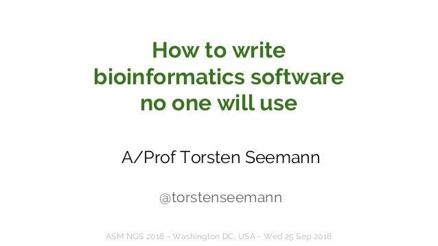 How to write bioinformatics software no one will use A/Prof Torsten Seemann @torstenseemann ASM NGS 2018 - Washington DC, ...