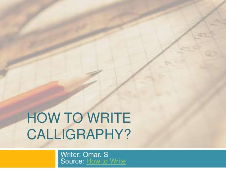 HOW TO WRITECALLIGRAPHY?   Writer: Omar. S   Source: How to Write