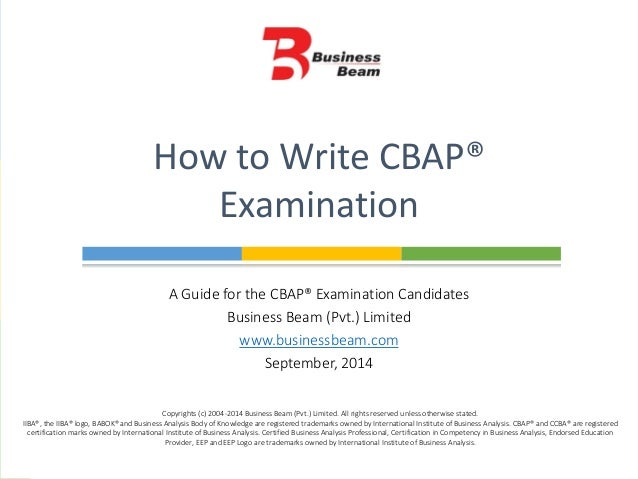 A Guide for the CBAP® Examination Candidates Business Beam (Pvt.) Limited www.businessbeam.com September, 2014 How to Writ...