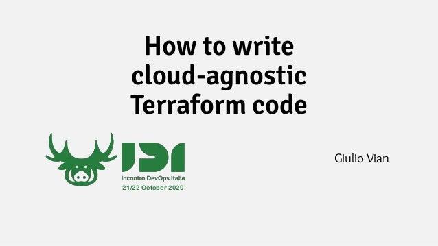 How to write cloud-agnostic Terraform code Giulio Vian 21/22 October 2020