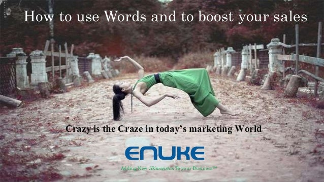 Crazy is the Craze in today's marketing World Adding New iDimension To your Business™ How to use Words and to boost your s...