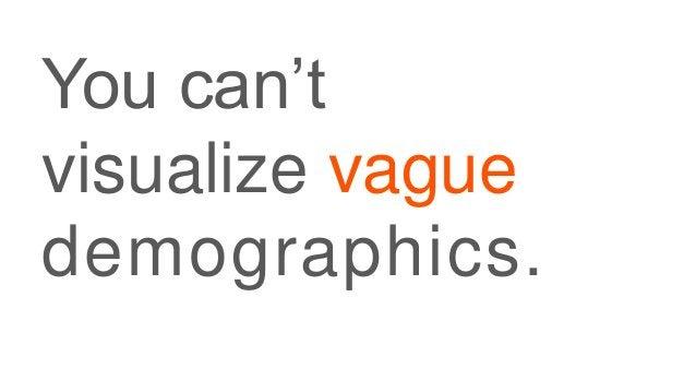 You can't visualize vague demographics.