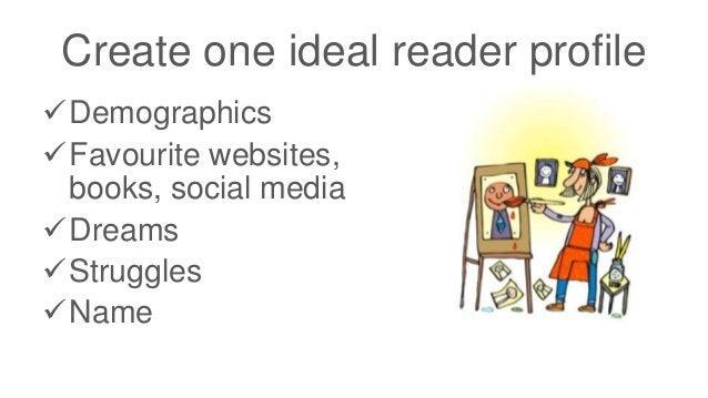 Create one ideal reader profile Demographics Favourite websites, books, social media Dreams Struggles Name