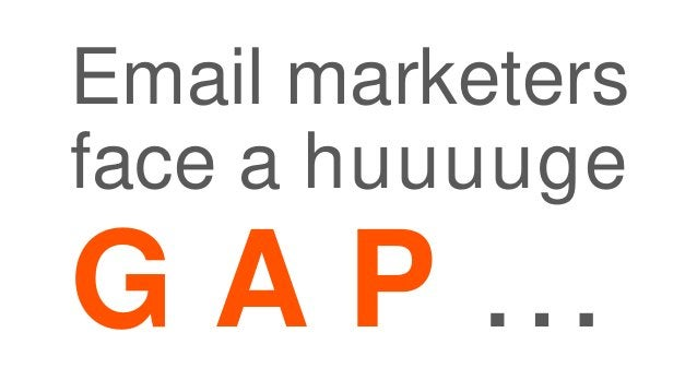 Email marketers face a huuuuge G A P …