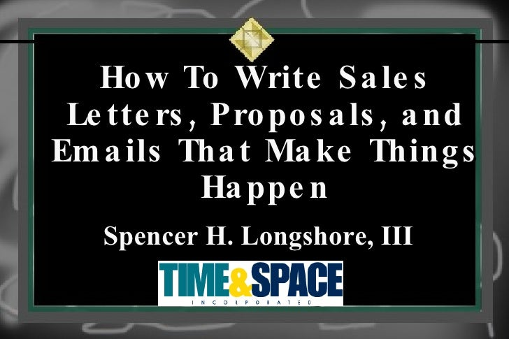 How To Write Sales Letters, Proposals, and Emails That Make Things Happen Spencer H. Longshore,  III