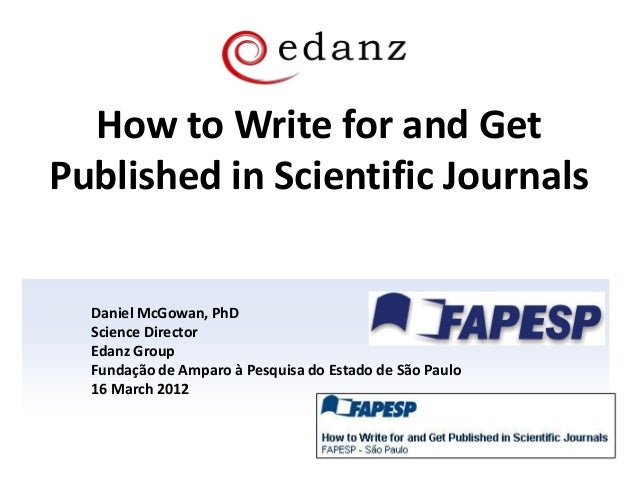 How to Write for and Get Published in Scientific Journals Daniel McGowan, PhD Science Director Edanz Group Fundação de Amp...