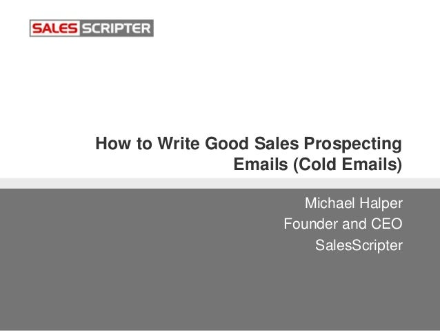 How to Write Good Sales Prospecting Emails (Cold Emails) Michael Halper Founder and CEO SalesScripter