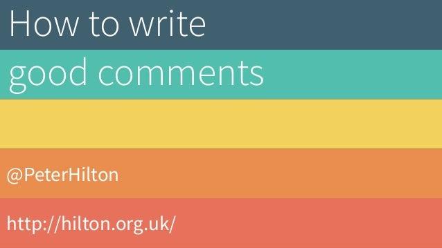 @PeterHilton http://hilton.org.uk/ How to write good comments