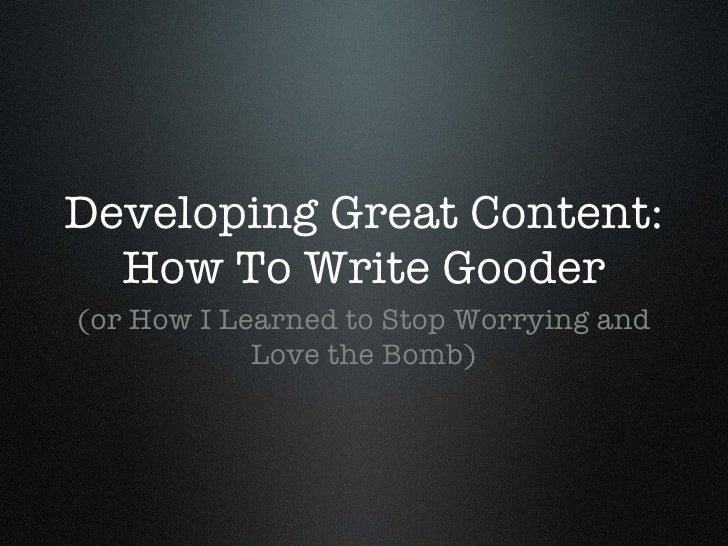 Developing Great Content: How To Write Gooder <ul><li>(or How I Learned to Stop Worrying and Love the Bomb) </li></ul>