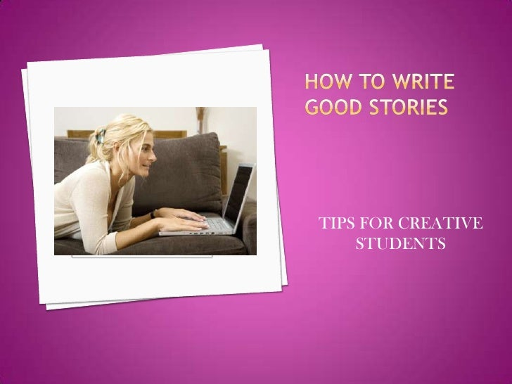 How to write good stories<br />TIPS FOR CREATIVE STUDENTS<br />