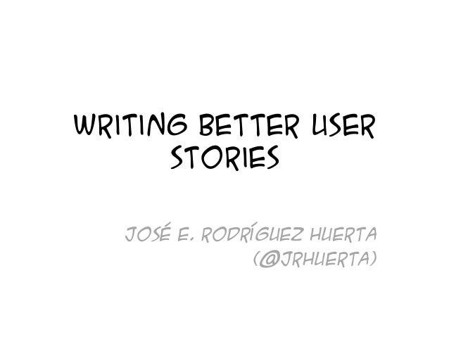 Writing better user stories José E. Rodríguez Huerta (@jrhuerta)