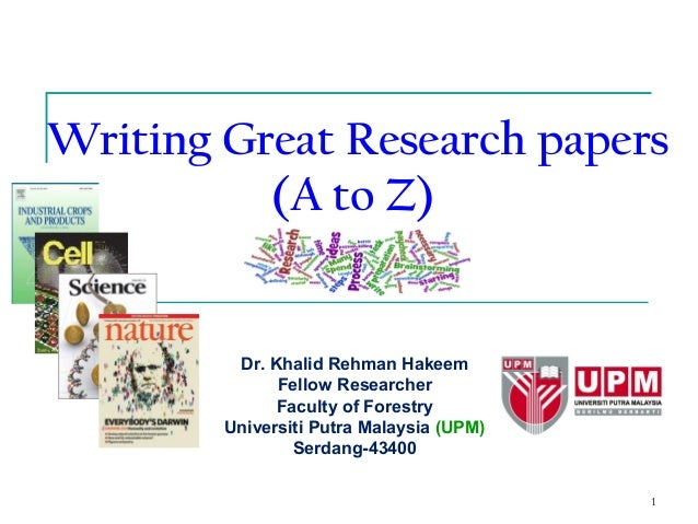 1 Writing Great Research papers (A to Z) Dr. Khalid Rehman Hakeem Fellow Researcher Faculty of Forestry Universiti Putra M...
