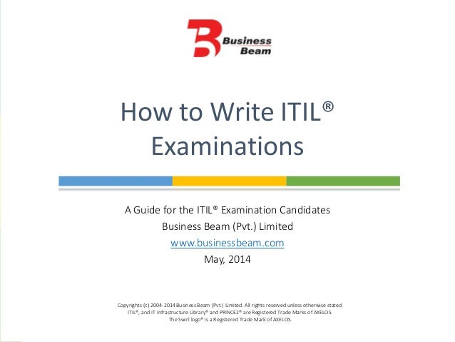 A Guide for the ITIL® Examination Candidates Business Beam (Pvt.) Limited www.businessbeam.com May, 2014 How to Write ITIL...