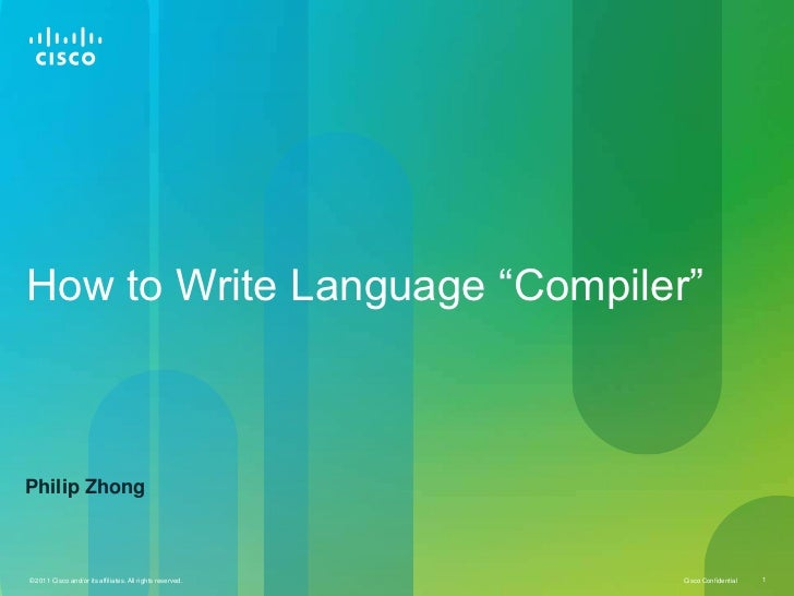 """How to Write Language """"Compiler""""Philip Zhong© 2011 Cisco and/or its affiliates. All rights reserved.   Cisco Confidential ..."""