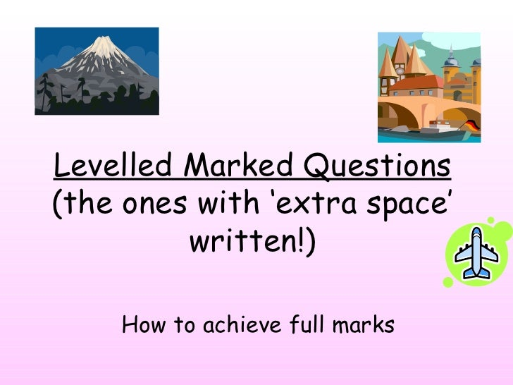 Levelled Marked Questions  (the ones with  'extra space' written!) How to achieve full marks