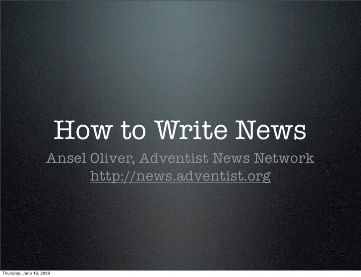 How to Write News                      Ansel Oliver, Adventist News Network                            http://news.adventi...