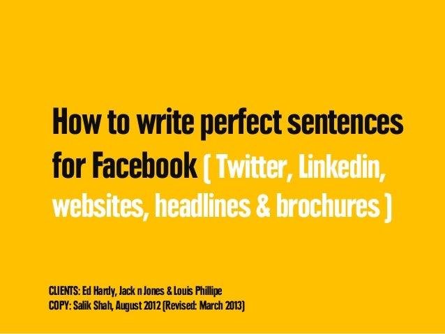 How to write perfect sentencesfor Facebook ( Twitter, Linkedin,websites, headlines & brochures )CLIENTS: Ed Hardy, Jack n ...