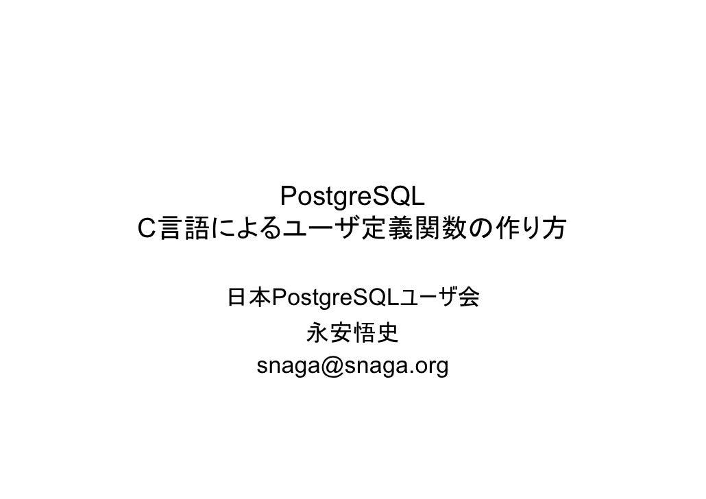 PostgreSQL C言語によるユーザ定義関数の作り方     日本PostgreSQLユーザ会         永安悟史     snaga@snaga.org