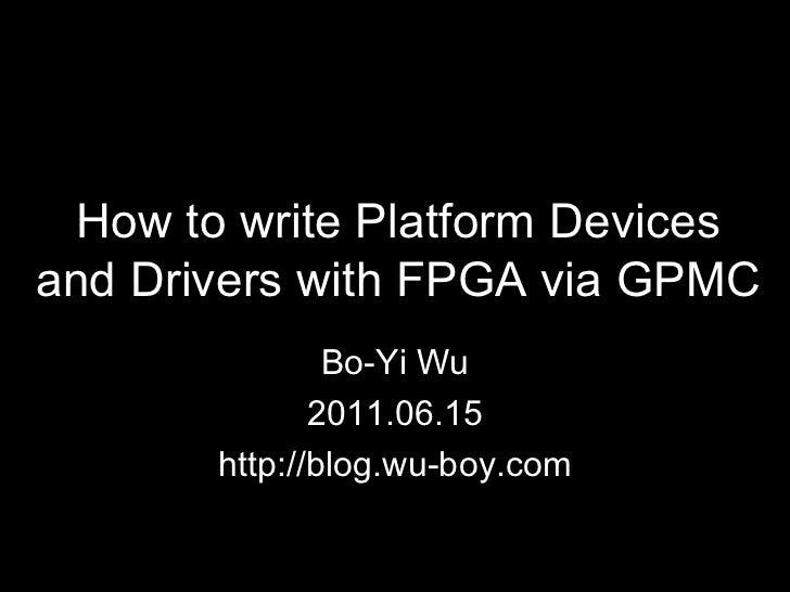 How to write Platform Devices and Drivers with FPGA via GPMC Bo-Yi Wu 2011.06.15 http://blog.wu-boy.com