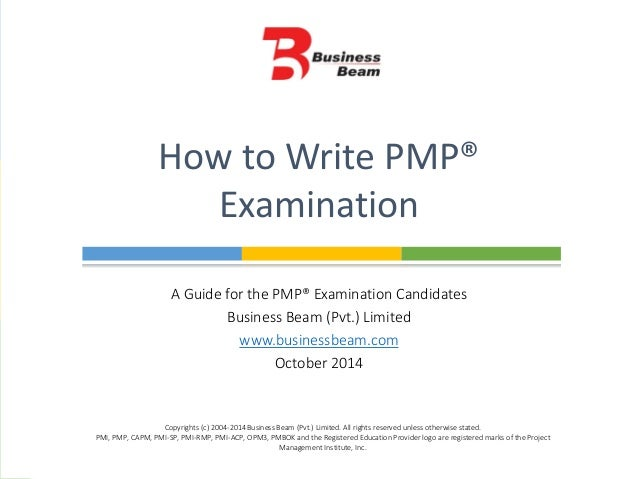 A Guide for the PMP® Examination Candidates Business Beam (Pvt.) Limited www.businessbeam.com October 2014 How to Write PM...