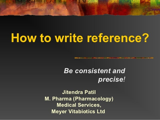 How to write reference?           Be consistent and                    precise!           Jitendra Patil     M. Pharma (Ph...