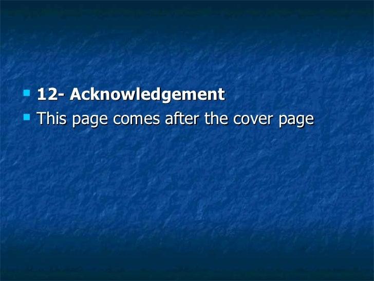 <ul><li>12- Acknowledgement  </li></ul><ul><li>This page comes after the cover page  </li></ul>