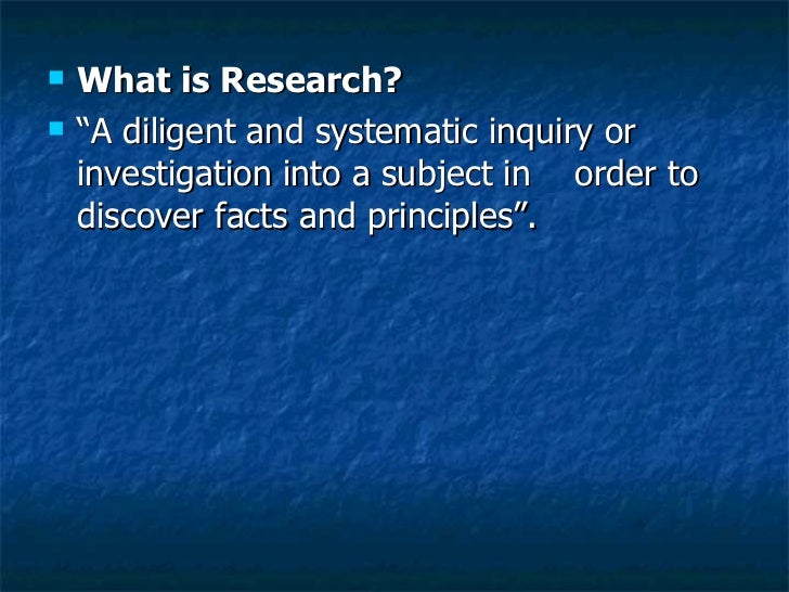 """<ul><li>What is Research? </li></ul><ul><li>""""A diligent and systematic inquiry or investigation into a subject in  order t..."""