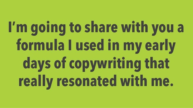 I'm going to share with you a  formula I used in my early  days of copywriting that  really resonated with me.