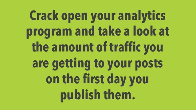 Crack open your analytics  program and take a look at  the amount of traffic you  are getting to your posts  on the first ...