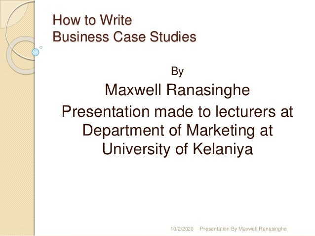How to Write Business Case Studies By Maxwell Ranasinghe Presentation made to lecturers at Department of Marketing at Univ...
