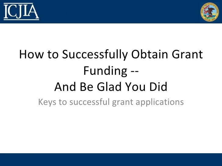 How to Successfully Obtain Grant          Funding --     And Be Glad You Did   Keys to successful grant applications