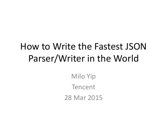 How to Write the Fastest JSON Parser/Writer in the World Milo Yip Tencent 28 Mar 2015