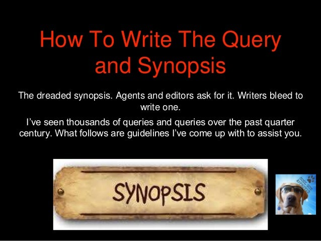How To Write The Query and Synopsis The dreaded synopsis. Agents and editors ask for it. Writers bleed to write one. I've ...