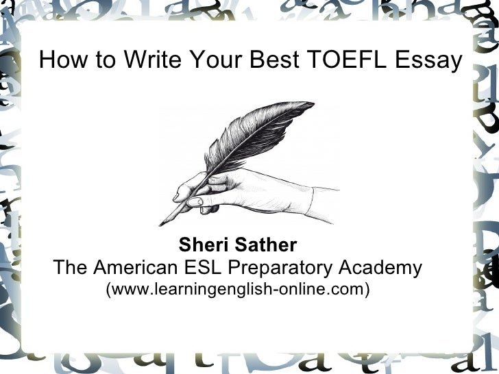 How to Write Your Best TOEFL Essay             Sheri Sather The American ESL Preparatory Academy      (www.learningenglish...