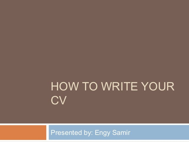 HOW TO WRITE YOUR CV Presented by: Engy Samir