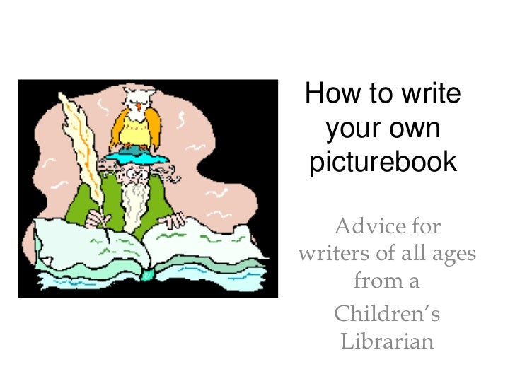 How to write your own picturebook<br />Advice for writers of all ages from a <br />Children's Librarian<br />