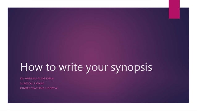 How to write your synopsis DR MARYAM ALAM KHAN SURGICAL E WARD KHYBER TEACHING HOSPITAL