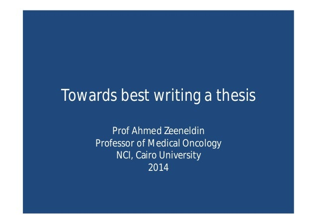 Towards best writing a thesis Prof Ahmed Zeeneldin Professor of Medical Oncology NCI, Cairo University 2014