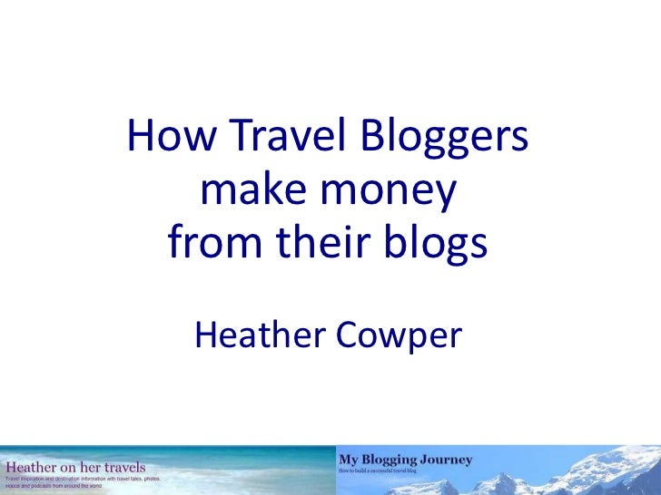 How Travel Bloggers<br />make money<br />from their blogs<br />Heather Cowper<br />