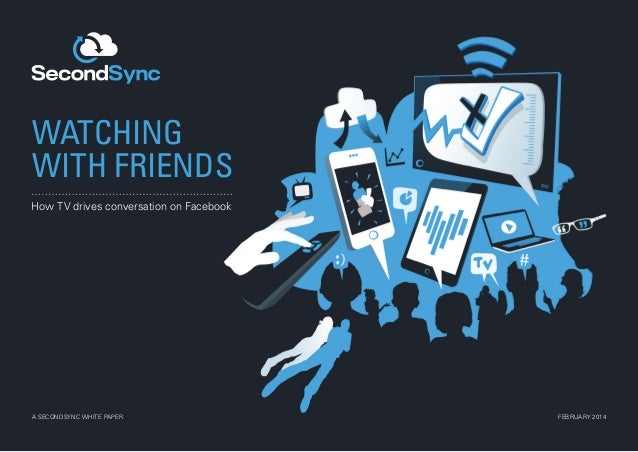 WATCHING WITH FRIENDS How TV drives conversation on Facebook  A SECONDSYNC WHITE PAPER  FEBRUARY 2014