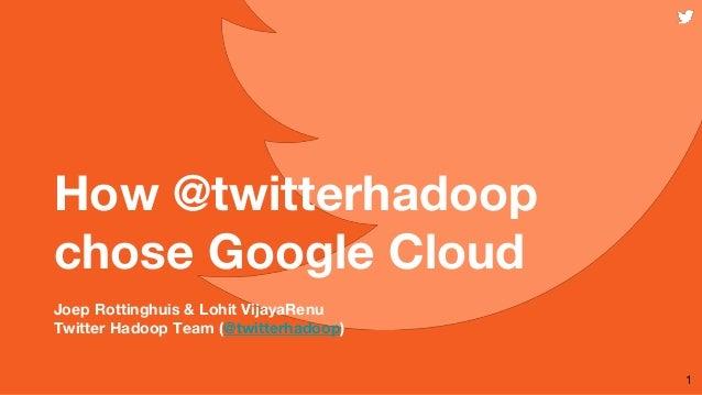 How @twitterhadoop chose Google Cloud Joep Rottinghuis & Lohit VijayaRenu Twitter Hadoop Team (@twitterhadoop) 1