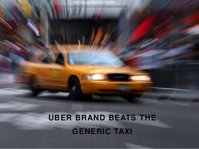 UBER BRAND BEATS THE GENERIC TAXI ©2015 Jose Roberto Martins https://br.linkedin.com/in/jrmartinsglobalbrands