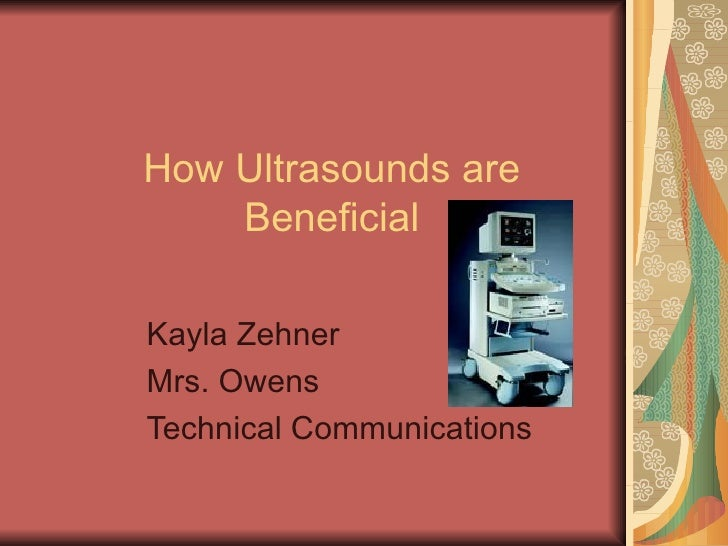 How Ultrasounds are Beneficial Kayla Zehner Mrs. Owens Technical Communications