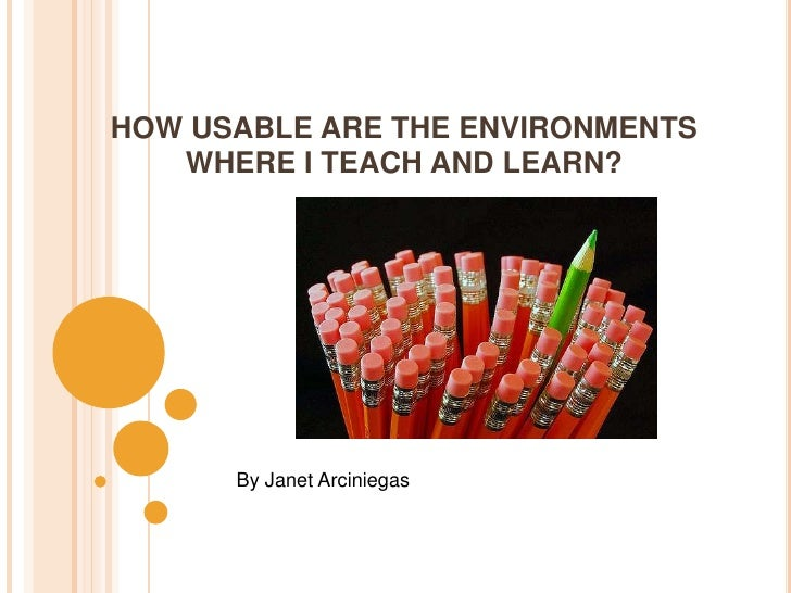 HOW USABLE ARE THE ENVIRONMENTS WHERE I TEACH AND LEARN?<br />By Janet Arciniegas<br />