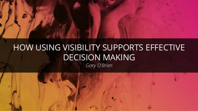 HOW USING VISIBILITY SUPPORTS EFFECTIVE DECISION MAKING Gary O'Brien