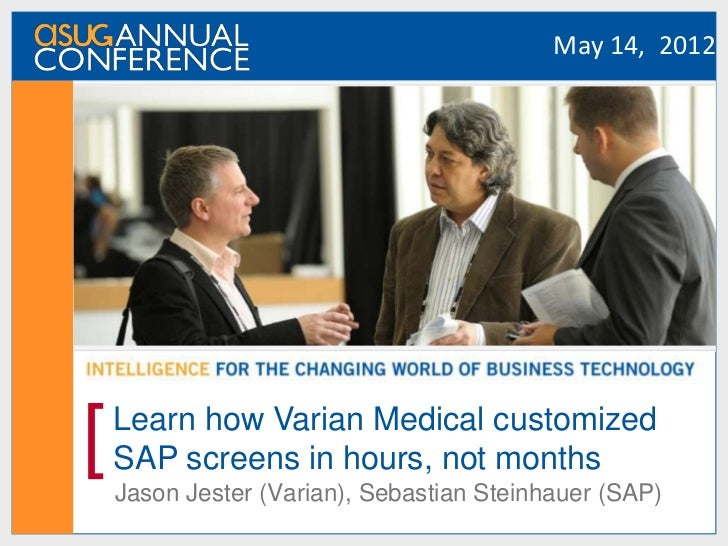 May 14, 2012[   Learn how Varian Medical customized    SAP screens in hours, not months    Jason Jester (Varian), Sebastia...