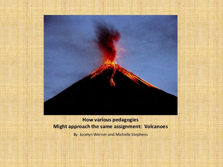 How various pedagogiesMight approach the same assignment: Volcanoes       By Jocelyn Werner and Michelle Stephens