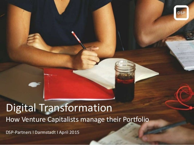 Digital Transformation How Venture Capitalists manage their Portfolio DSP-Partners I Darmstadt I April 2015