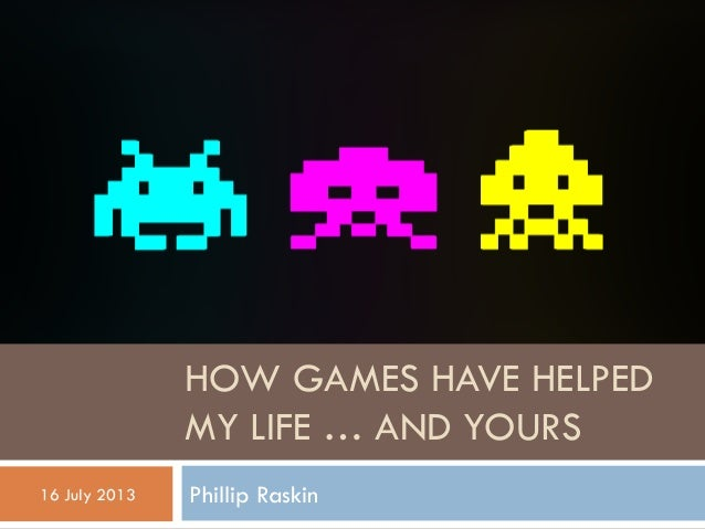 HOW GAMES HAVE HELPED MY LIFE … AND YOURS Phillip Raskin16 July 2013