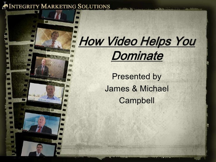 How Video Helps You     Dominate      Presented by    James & Michael        Campbell
